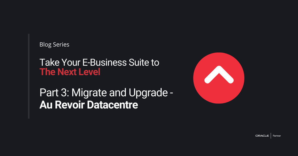 """Take Your E-Business Suite to the Next Level – Part 3: Migrate and Upgrade to OCI – """"Au Revoir Datacentre!"""""""